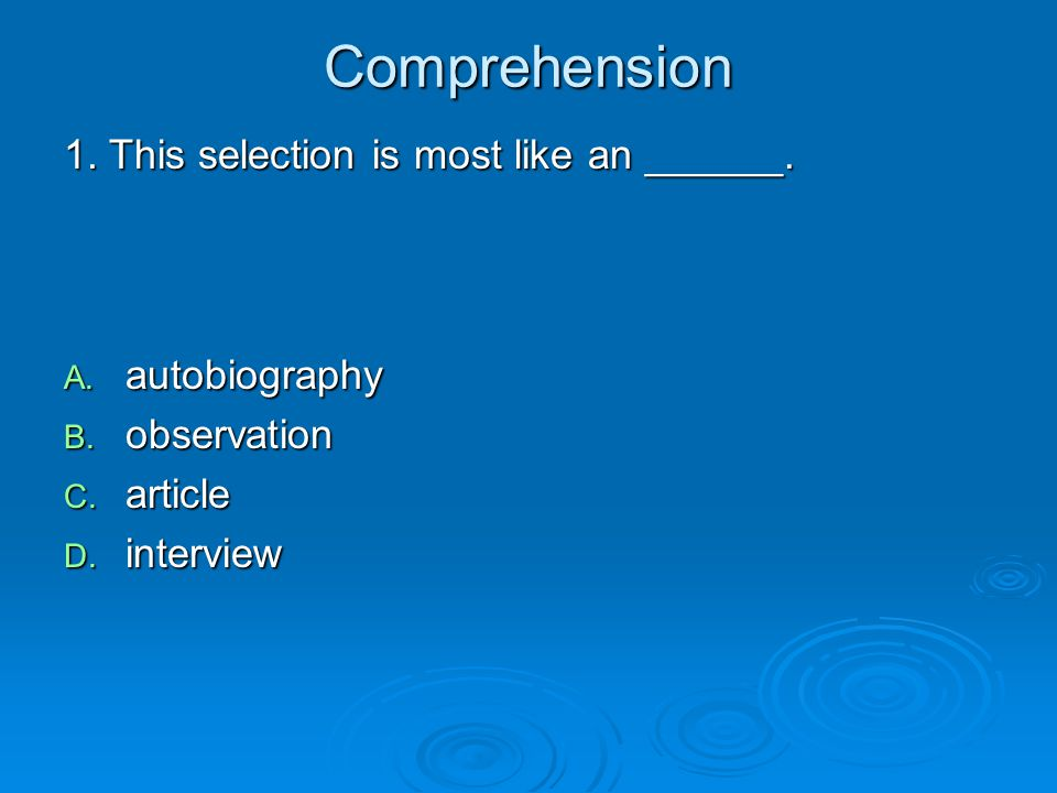 Comprehension 1. This selection is most like an ______. A. autobiography B. observation C. article D. interview