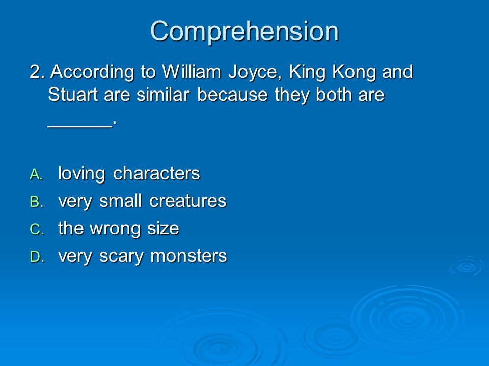 Comprehension 2. According to William Joyce, King Kong and Stuart are similar because they both are ______. A. loving characters B. very small creatur