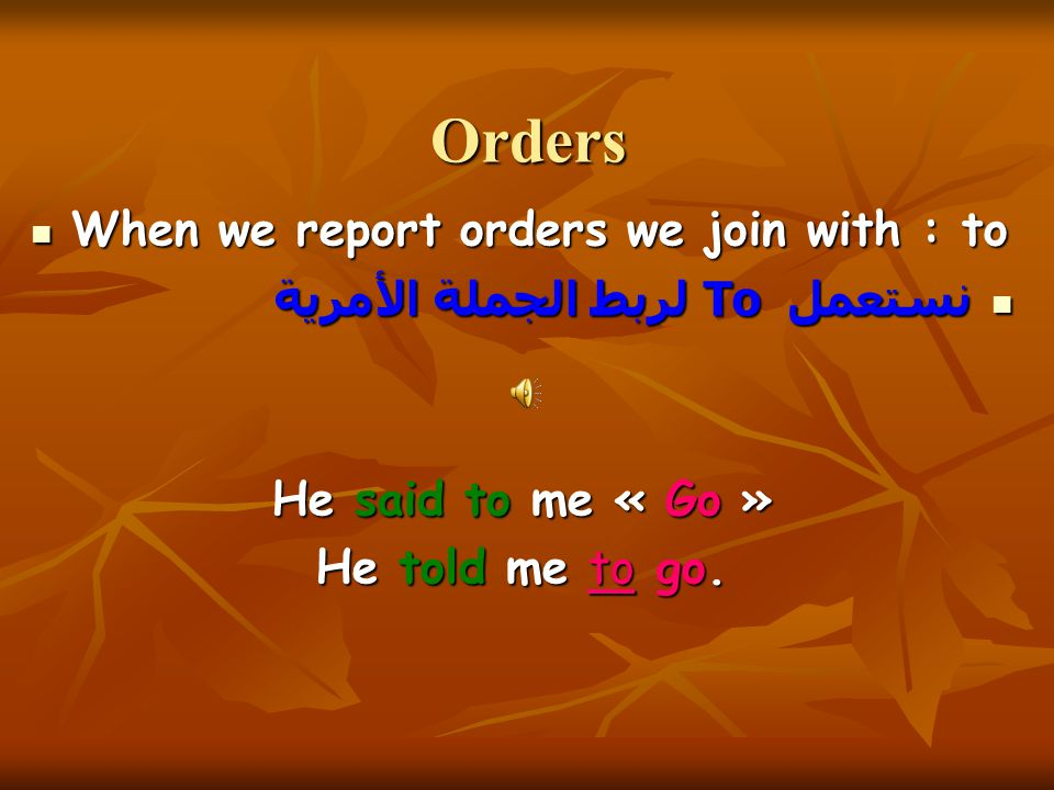 Orders When we report orders we join with : to When we report orders we join with : to نستعمل To لربط الجملة الأمرية نستعمل To لربط الجملة الأمرية He said to me « Go » He told me to go.