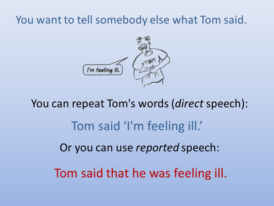 You can repeat Tom s words (direct speech): Or you can use reported speech: Tom said 'I m feeling ill.' Tom said that he was feeling ill.