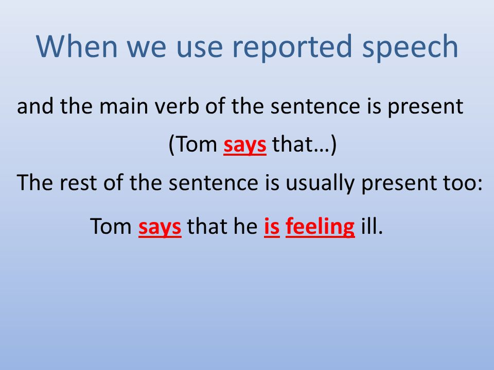 When we use reported speech and the main verb of the sentence is present (Tom says that…) The rest of the sentence is usually present too: Tom says that he is feeling ill.