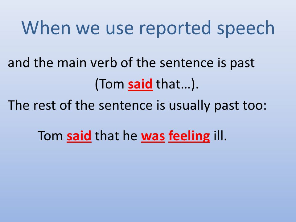 When we use reported speech and the main verb of the sentence is past (Tom said that…).