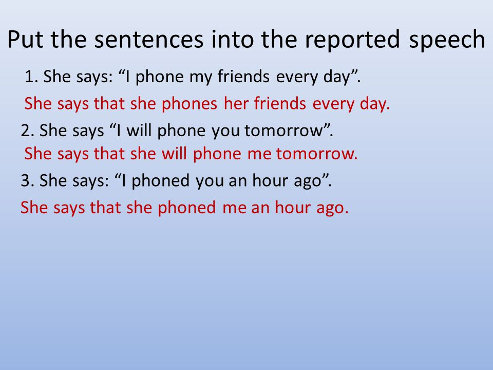 Put the sentences into the reported speech 1. She says: I phone my friends every day .