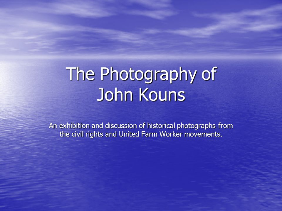 The Photography of John Kouns An exhibition and discussion of historical photographs from the civil rights and United Farm Worker movements.