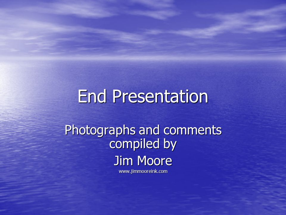 End Presentation Photographs and comments compiled by Jim Moore www.jimmooreink.com