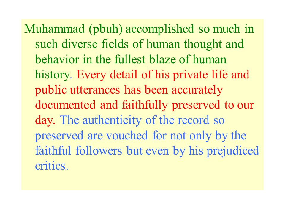 Muhammad (pbuh) accomplished so much in such diverse fields of human thought and behavior in the fullest blaze of human history.