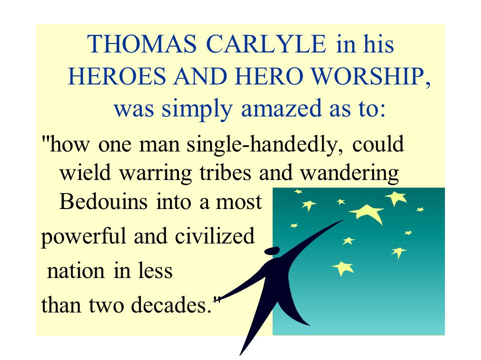 THOMAS CARLYLE in his HEROES AND HERO WORSHIP, was simply amazed as to: how one man single-handedly, could wield warring tribes and wandering Bedouins into a most powerful and civilized nation in less than two decades.