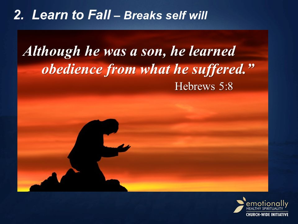 "2.Learn to Fall – Breaks self will Although he was a son, he learned obedience from what he suffered."" Hebrews 5:8 Hebrews 5:8"