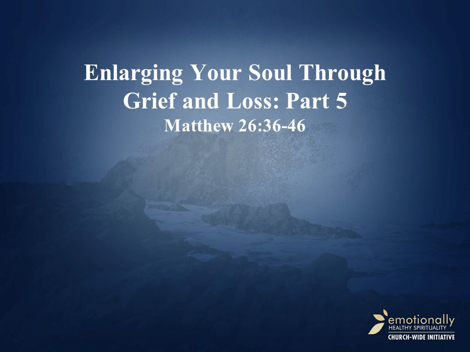 Enlarging Your Soul Through Grief and Loss: Part 5 Matthew 26:36-46
