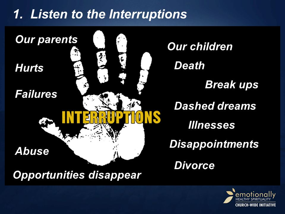 1.Listen to the Interruptions Our children Death Divorce Break ups Illnesses Disappointments Abuse Dashed dreams Failures Our parents Hurts Opportunit