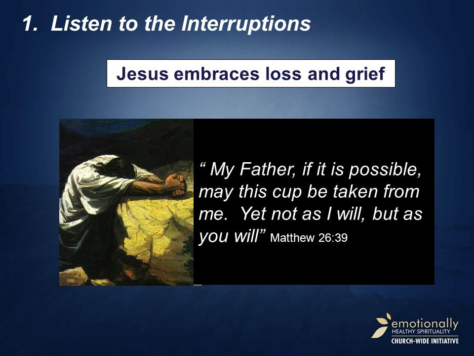1.Listen to the Interruptions Jesus embraces loss and grief We're heading for a tough time. I'm gonna die. God is on the throne! But I'll beat death a