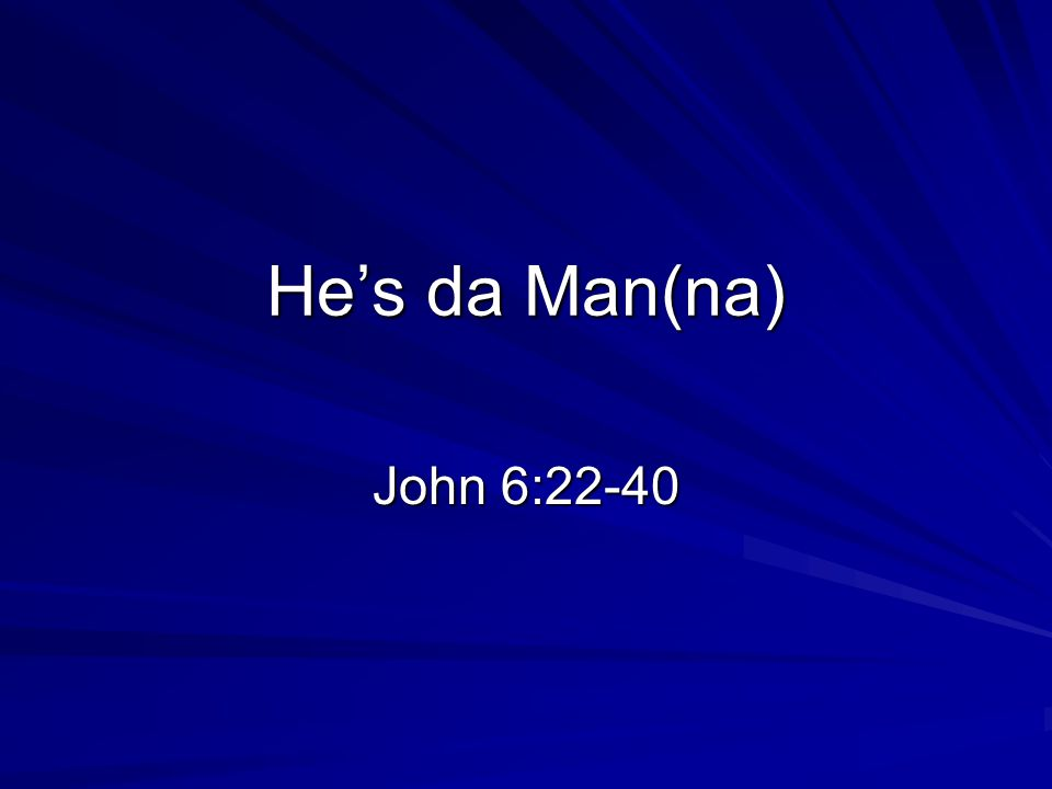 He's da Man(na) John 6:22-40