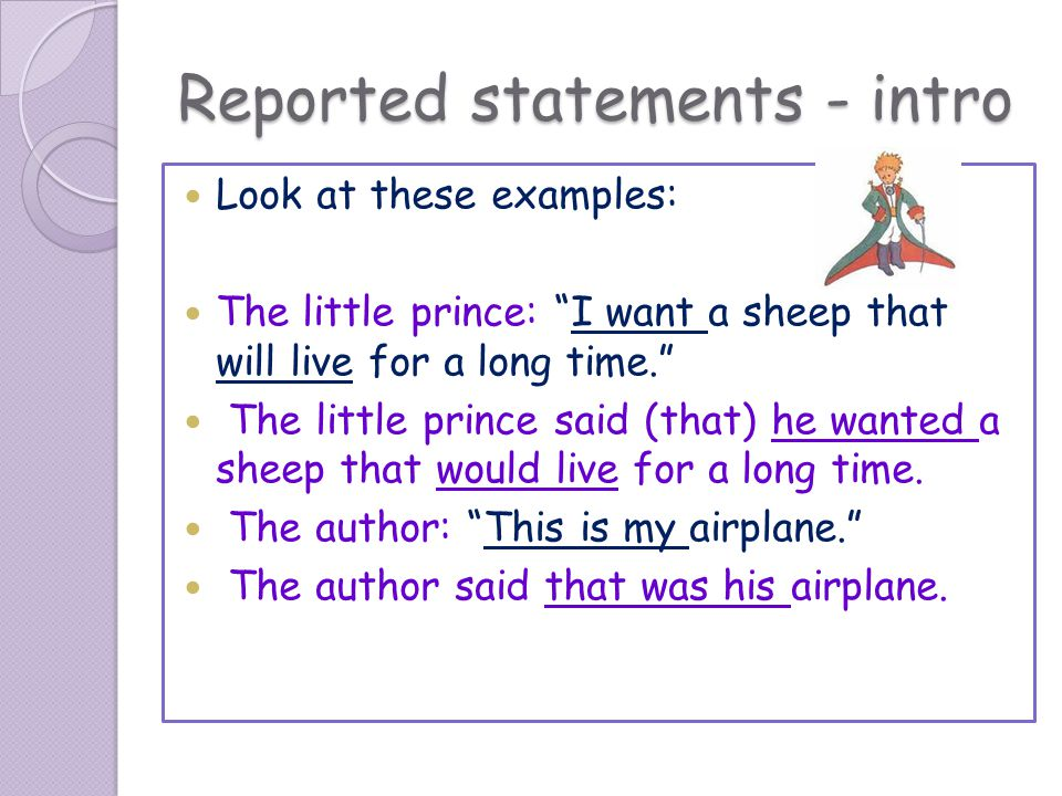 Reported statements - intro Look at these examples: The little prince: I want a sheep that will live for a long time. The little prince said (that) he wanted a sheep that would live for a long time.
