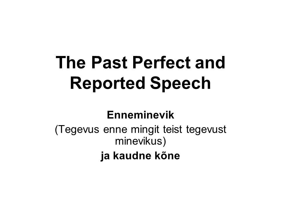 The Past Perfect and Reported Speech Enneminevik (Tegevus enne mingit teist tegevust minevikus) ja kaudne kõne