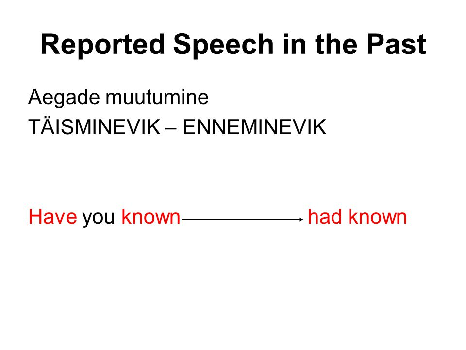 Reported Speech in the Past Aegade muutumine TÄISMINEVIK – ENNEMINEVIK Have you known had known