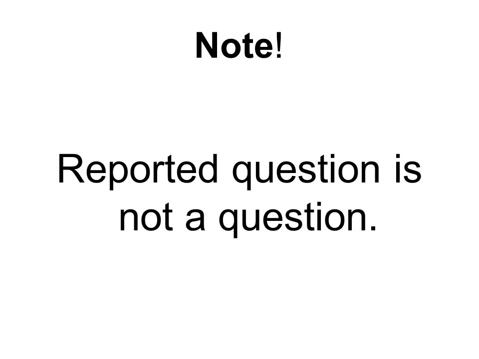 Note! Reported question is not a question.