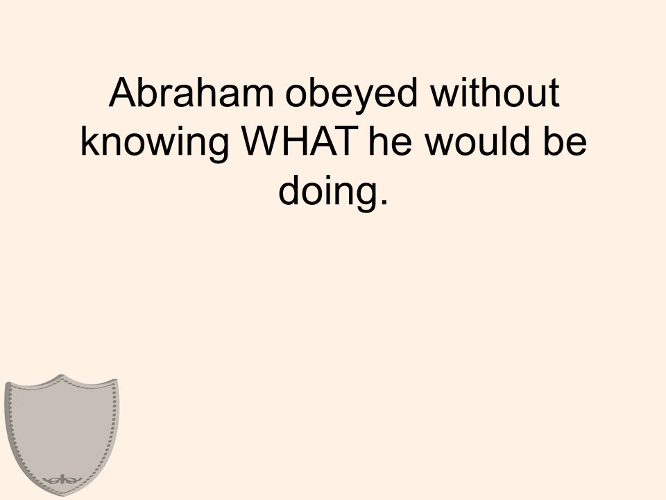 Abraham obeyed without knowing WHAT he would be doing.