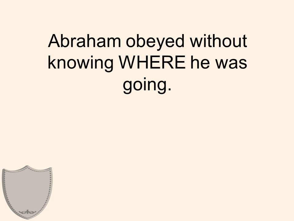 Abraham obeyed without knowing WHERE he was going.