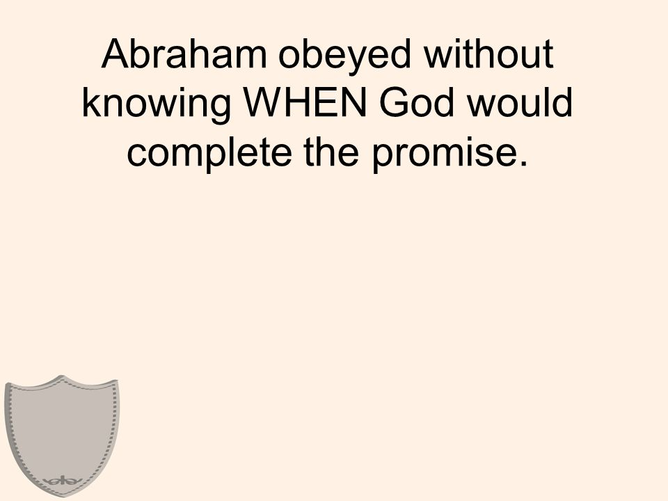 Abraham obeyed without knowing WHEN God would complete the promise.