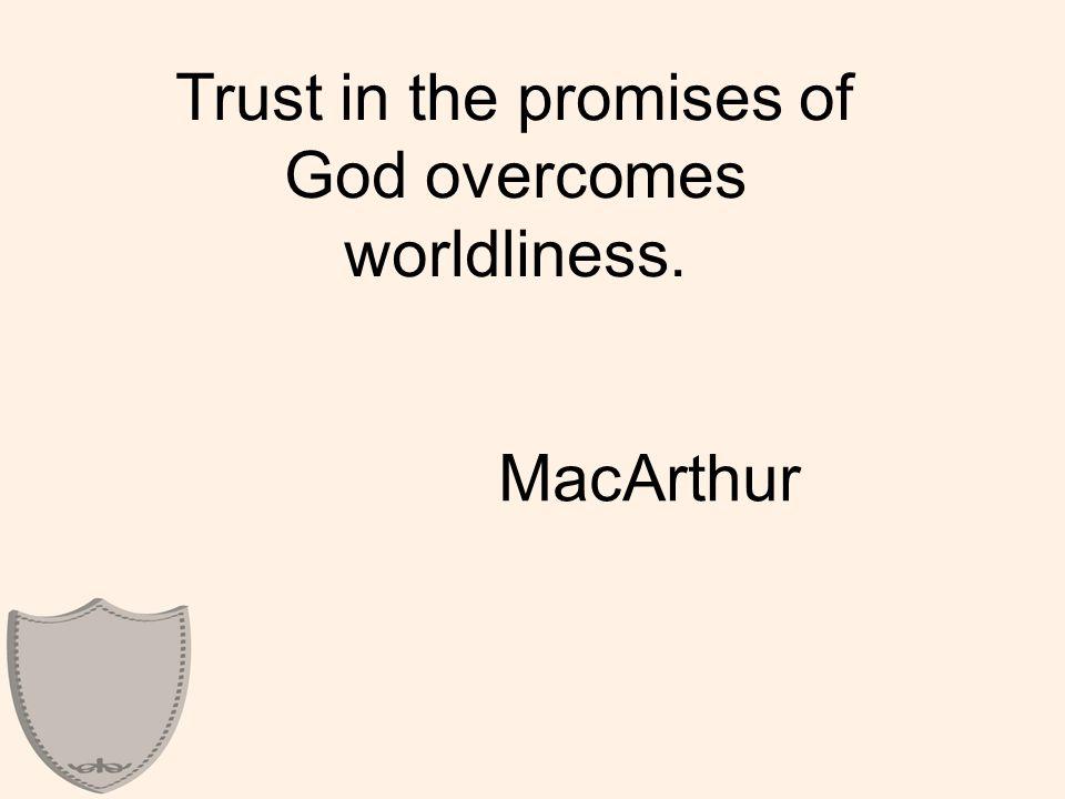 Trust in the promises of God overcomes worldliness. MacArthur