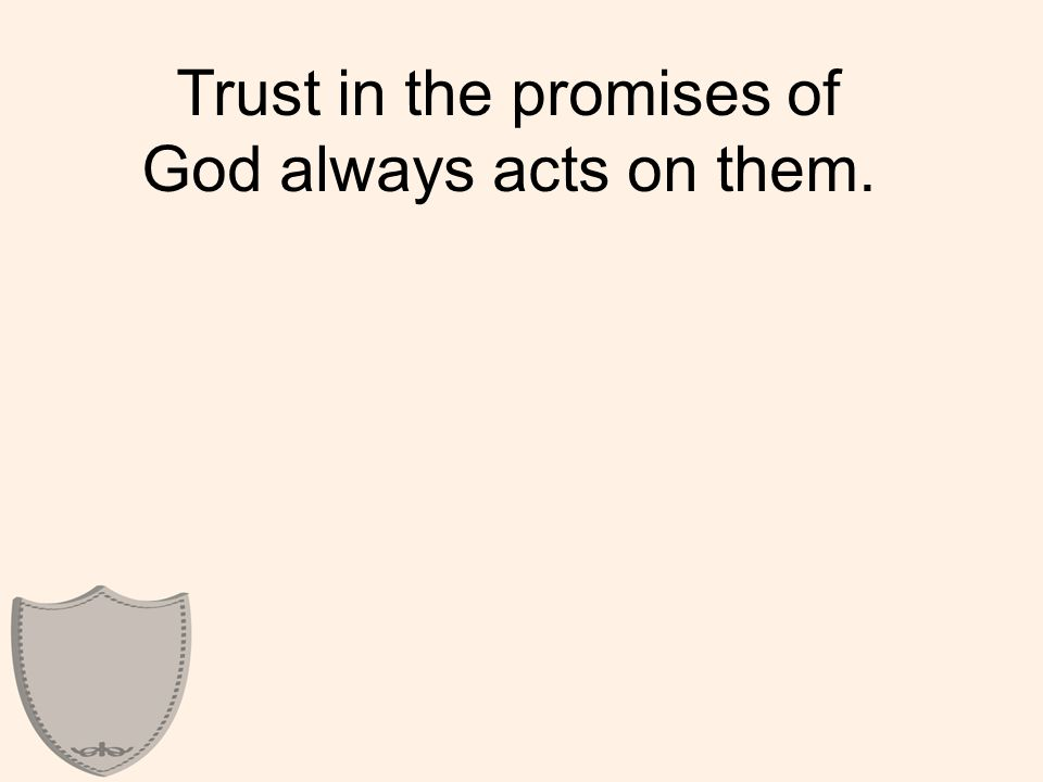 Trust in the promises of God always acts on them.