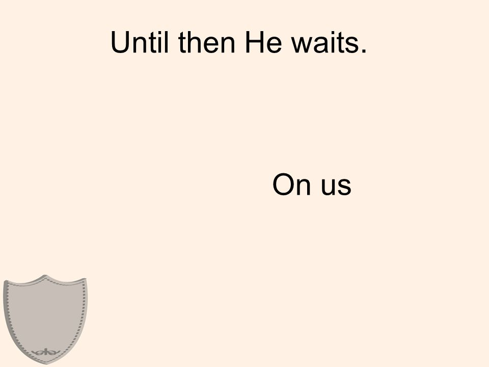 Until then He waits. On us