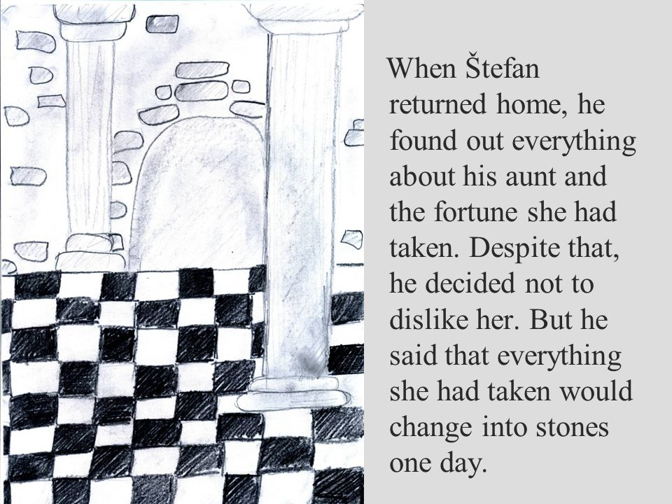 When Štefan returned home, he found out everything about his aunt and the fortune she had taken.