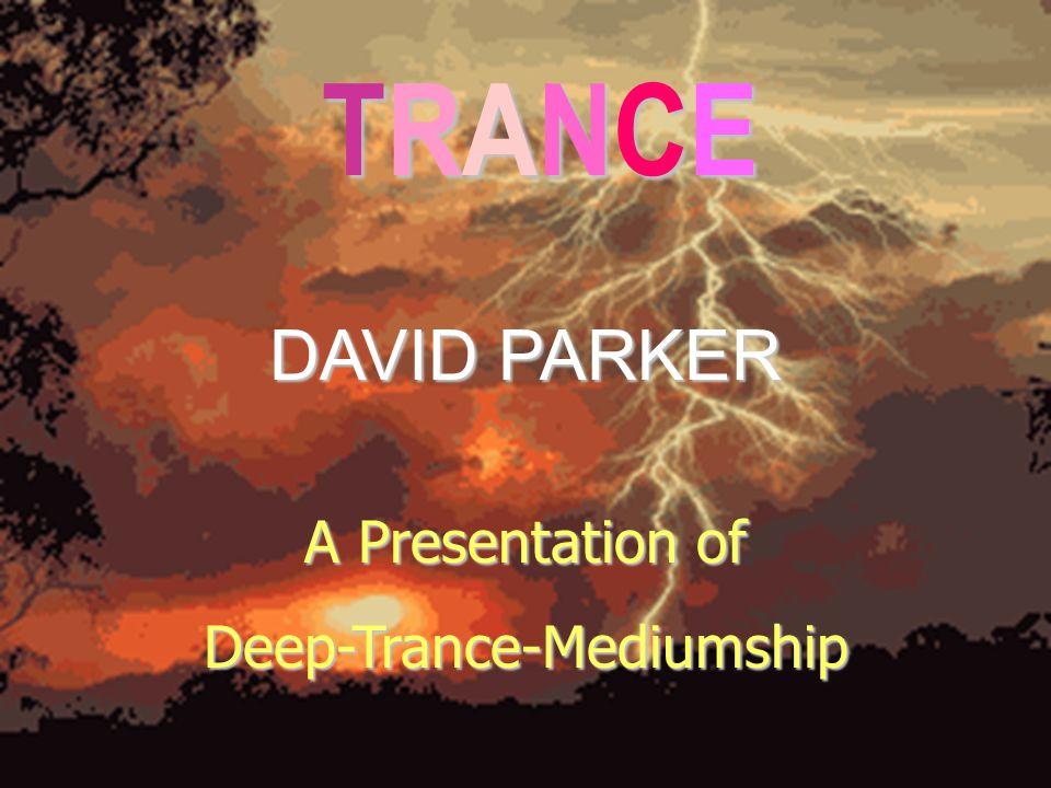 TRANCE TRANCE TRANCE TRANCE DAVID PARKER A Presentation of Deep-Trance-Mediumship
