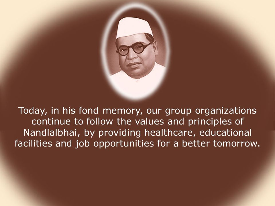 Today, in his fond memory, our group organizations continue to follow the values and principles of Nandlalbhai, by providing healthcare, educational facilities and job opportunities for a better tomorrow.