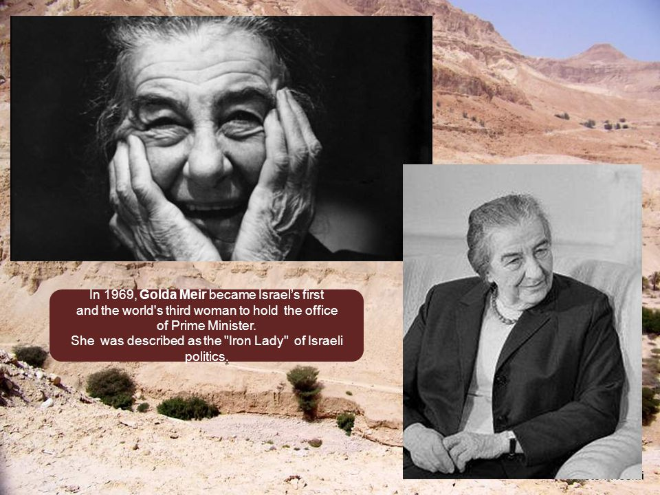In 1969, Golda Meir became Israel's first and the world s third woman to hold the office of Prime Minister.