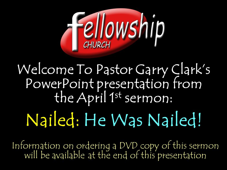 Welcome To Pastor Garry Clark's PowerPoint presentation from the April 1 st sermon: Nailed: He Was Nailed.