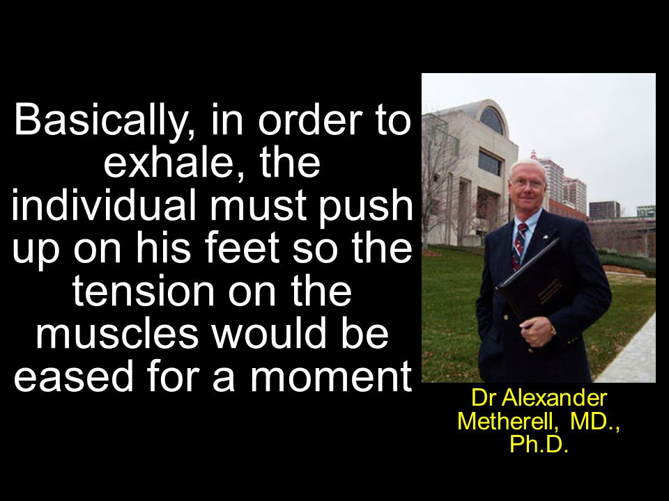 Basically, in order to exhale, the individual must push up on his feet so the tension on the muscles would be eased for a moment Dr Alexander Metherell, MD., Ph.D.