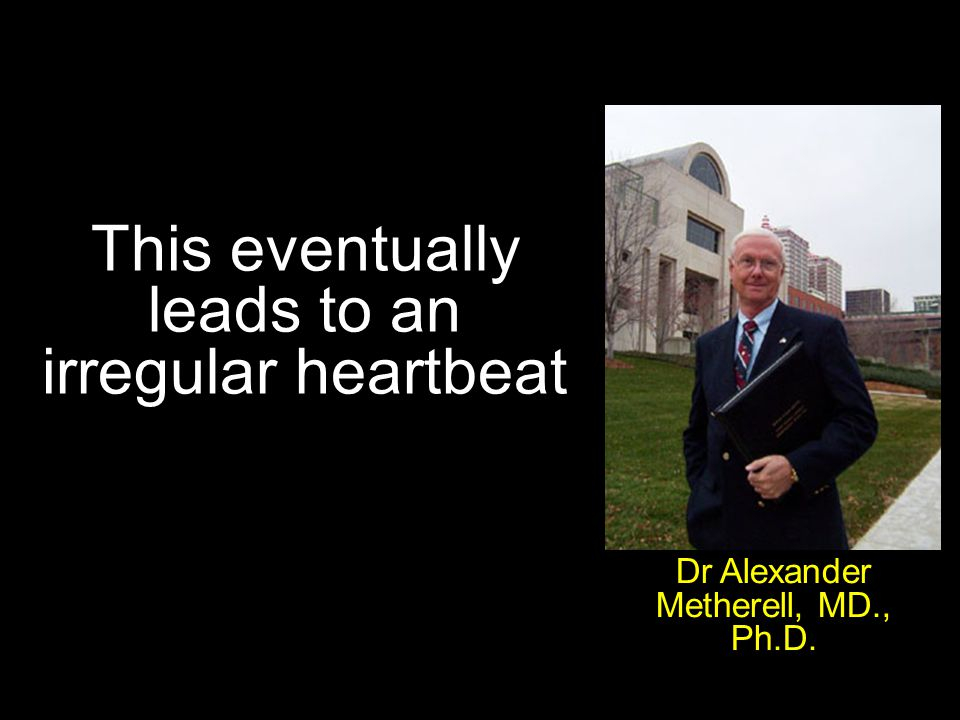 This eventually leads to an irregular heartbeat Dr Alexander Metherell, MD., Ph.D.