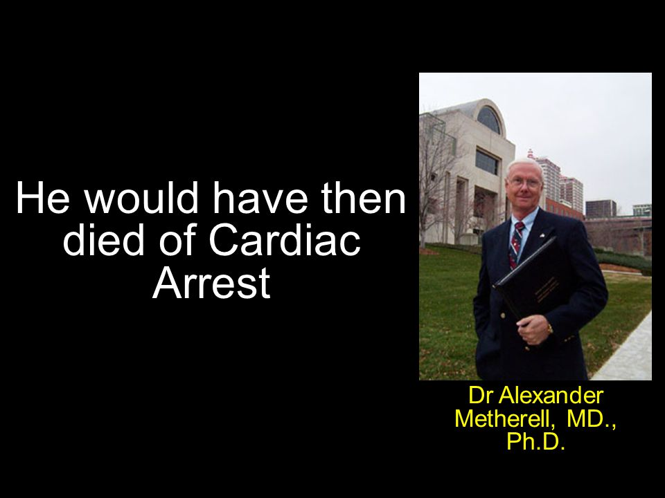 He would have then died of Cardiac Arrest Dr Alexander Metherell, MD., Ph.D.
