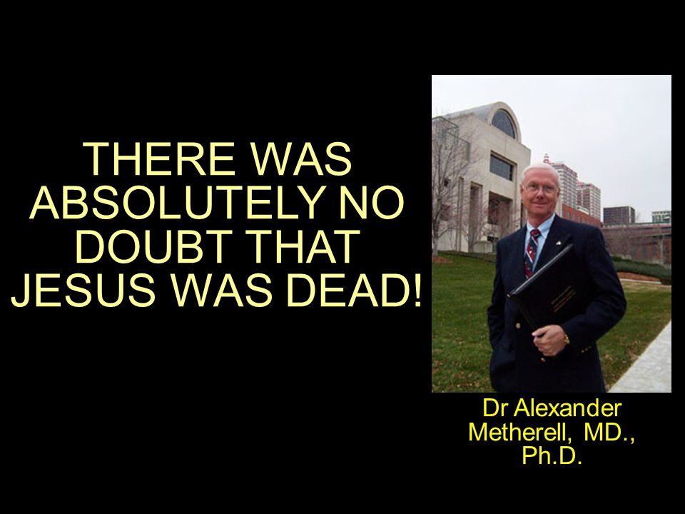 THERE WAS ABSOLUTELY NO DOUBT THAT JESUS WAS DEAD! Dr Alexander Metherell, MD., Ph.D.