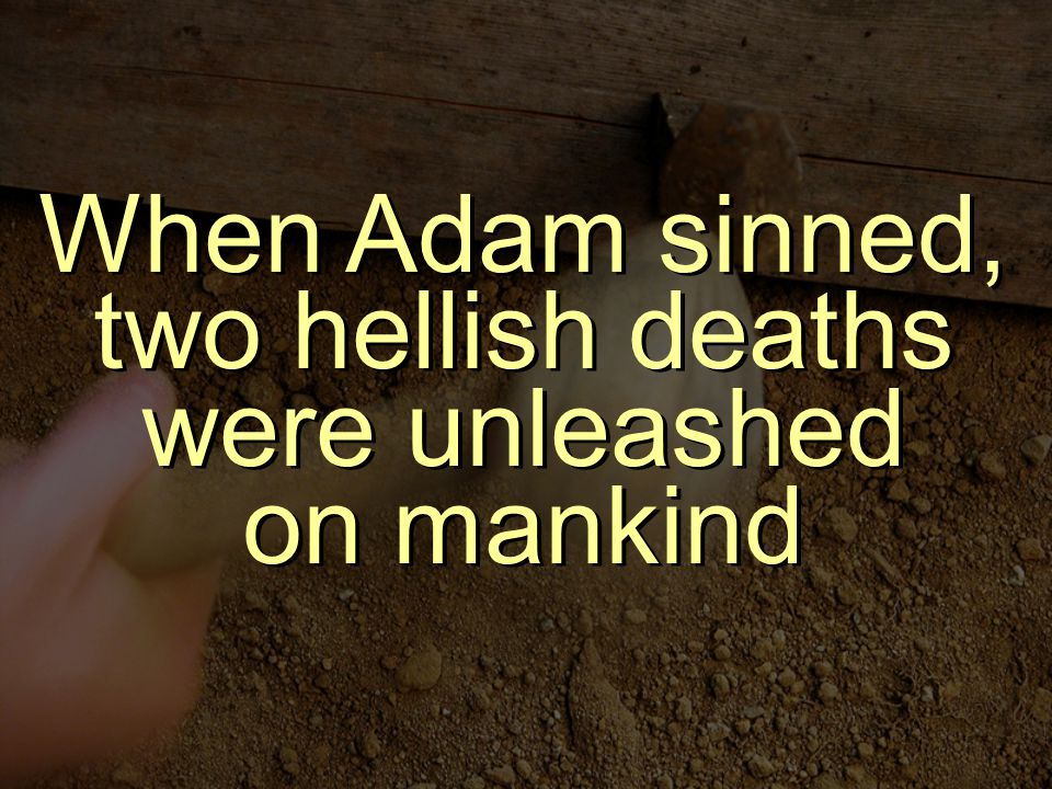 When Adam sinned, two hellish deaths were unleashed on mankind
