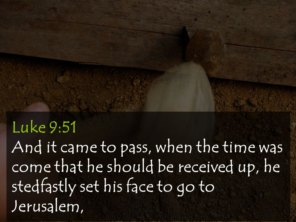 Luke 9:51 And it came to pass, when the time was come that he should be received up, he stedfastly set his face to go to Jerusalem,