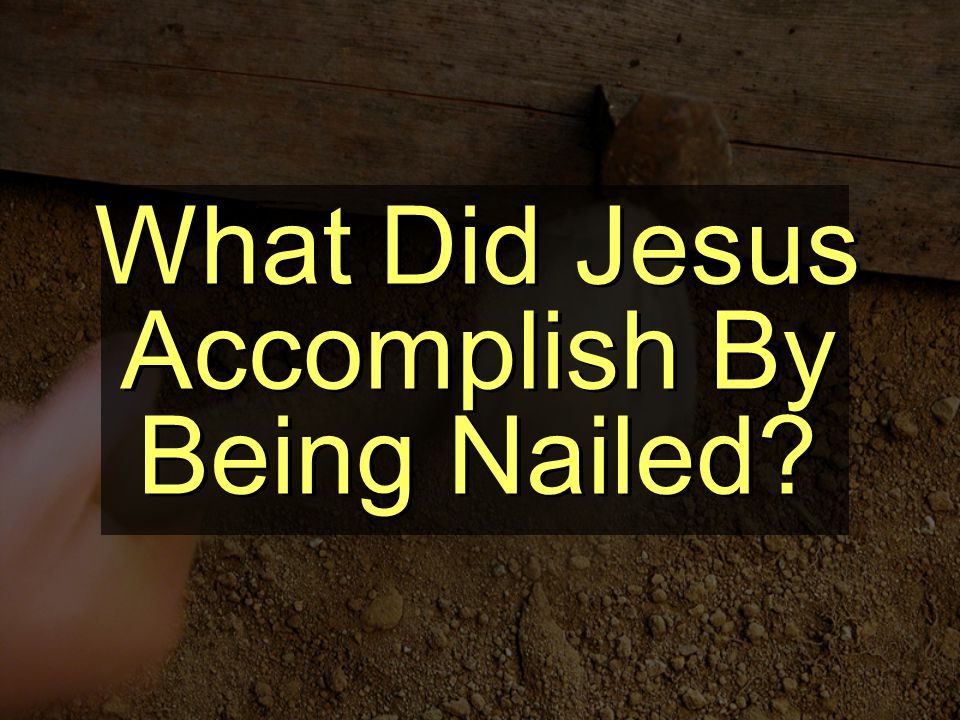 What Did Jesus Accomplish By Being Nailed?