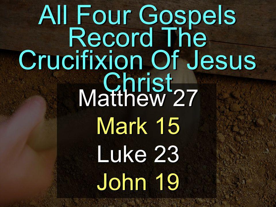 All Four Gospels Record The Crucifixion Of Jesus Christ Matthew 27 Mark 15 Luke 23 John 19 Matthew 27 Mark 15 Luke 23 John 19