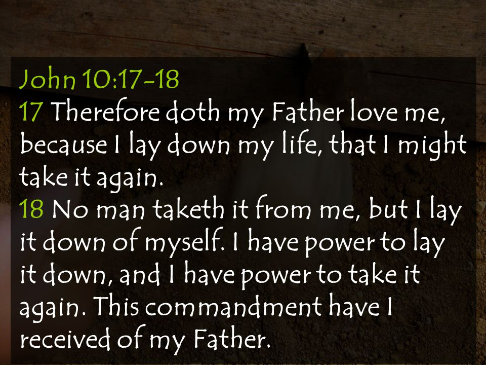 John 10:17-18 17 Therefore doth my Father love me, because I lay down my life, that I might take it again.