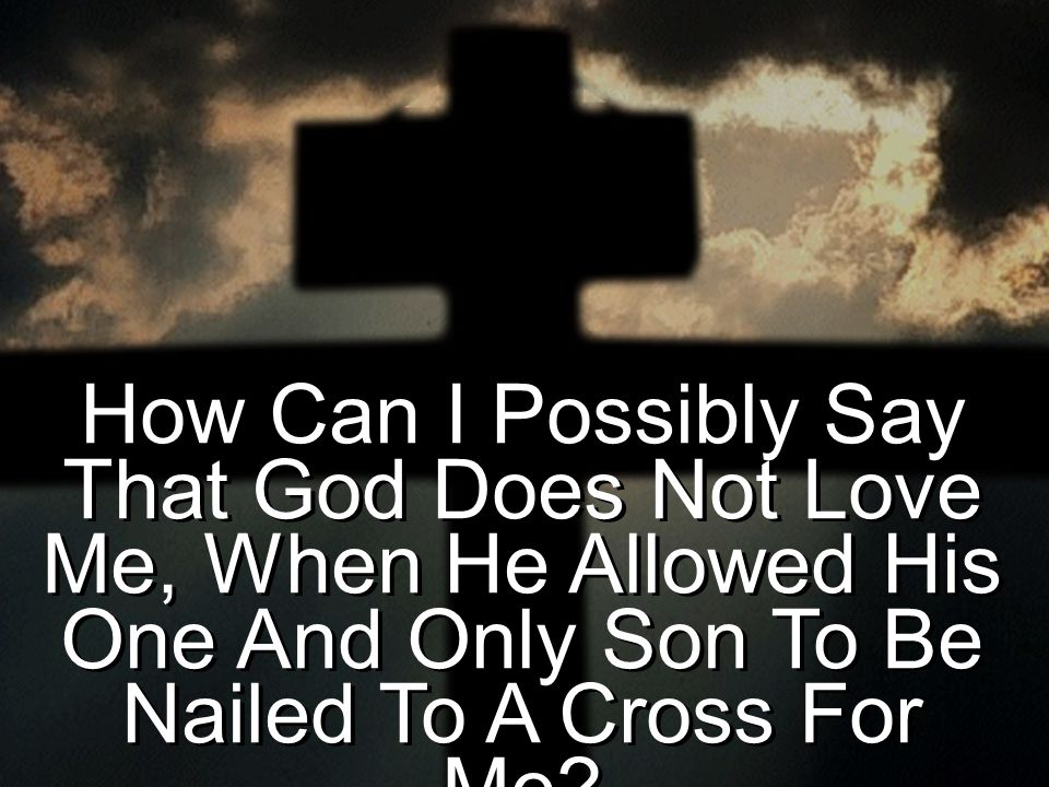 How Can I Possibly Say That God Does Not Love Me, When He Allowed His One And Only Son To Be Nailed To A Cross For Me?