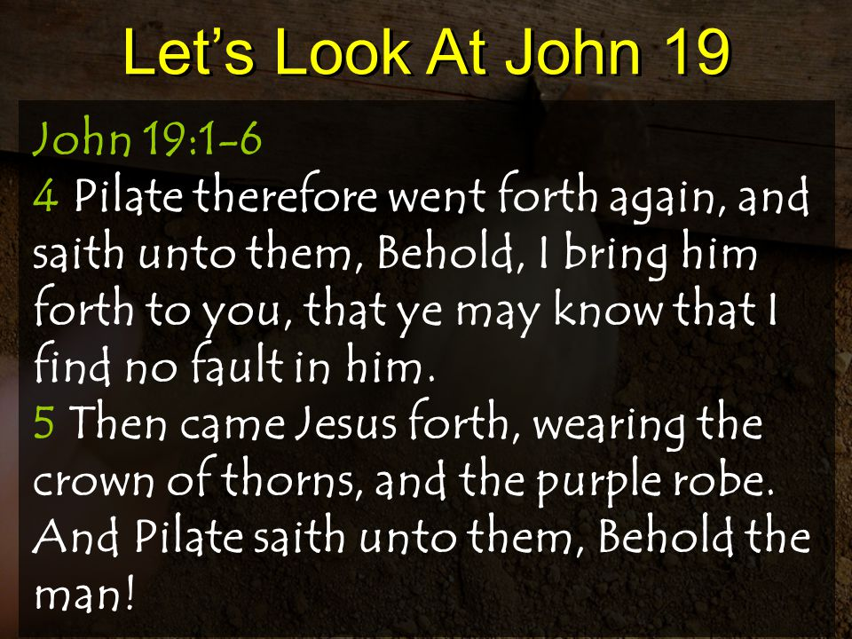 Let's Look At John 19 John 19:1-6 4 Pilate therefore went forth again, and saith unto them, Behold, I bring him forth to you, that ye may know that I find no fault in him.