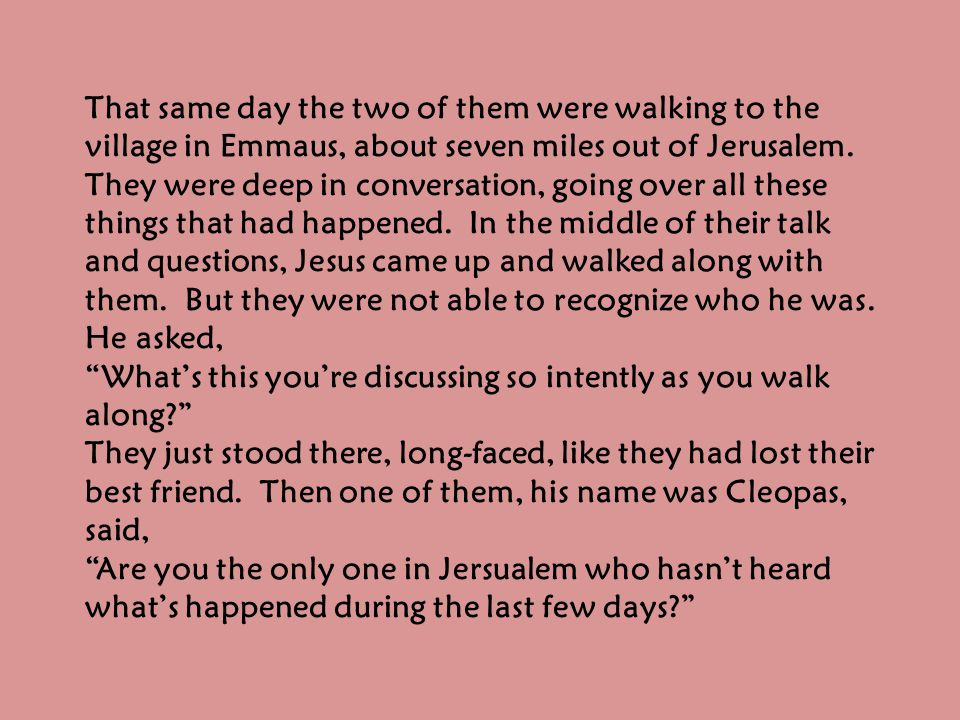 That same day the two of them were walking to the village in Emmaus, about seven miles out of Jerusalem.