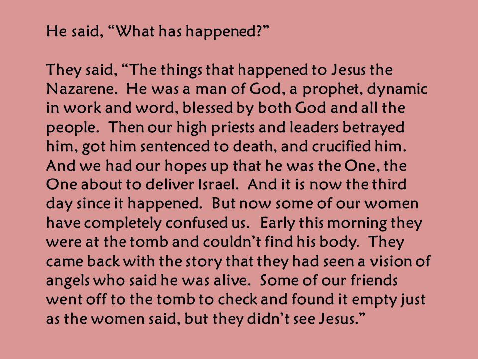 He said, What has happened They said, The things that happened to Jesus the Nazarene.
