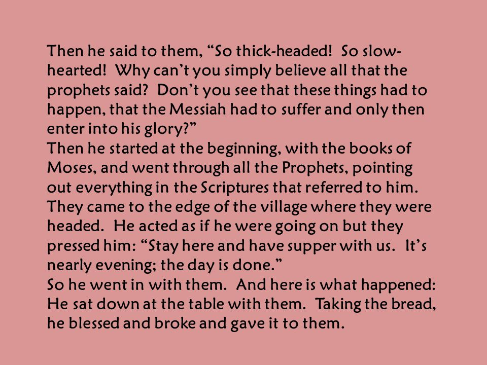 "Then he said to them, ""So thick-headed! So slow- hearted! Why can't you simply believe all that the prophets said? Don't you see that these things had"