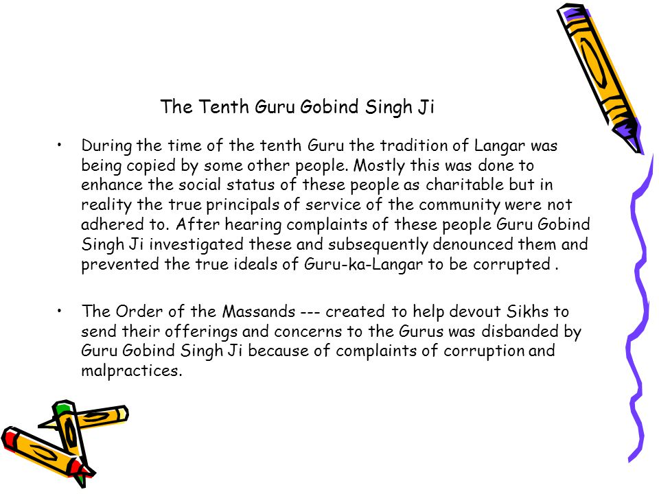 The Tenth Guru Gobind Singh Ji During the time of the tenth Guru the tradition of Langar was being copied by some other people.