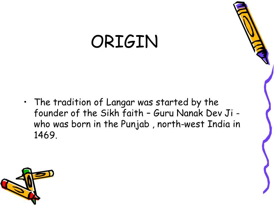 ORIGIN The tradition of Langar was started by the founder of the Sikh faith – Guru Nanak Dev Ji - who was born in the Punjab, north-west India in 1469.
