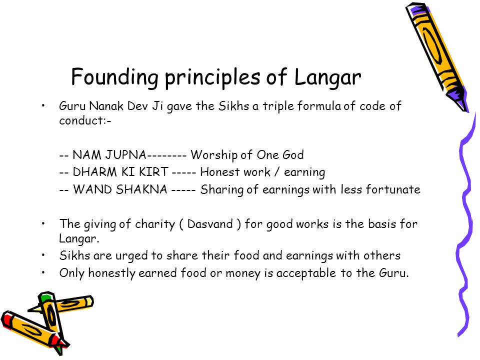 Founding principles of Langar Guru Nanak Dev Ji gave the Sikhs a triple formula of code of conduct:- -- NAM JUPNA-------- Worship of One God -- DHARM KI KIRT ----- Honest work / earning -- WAND SHAKNA ----- Sharing of earnings with less fortunate The giving of charity ( Dasvand ) for good works is the basis for Langar.