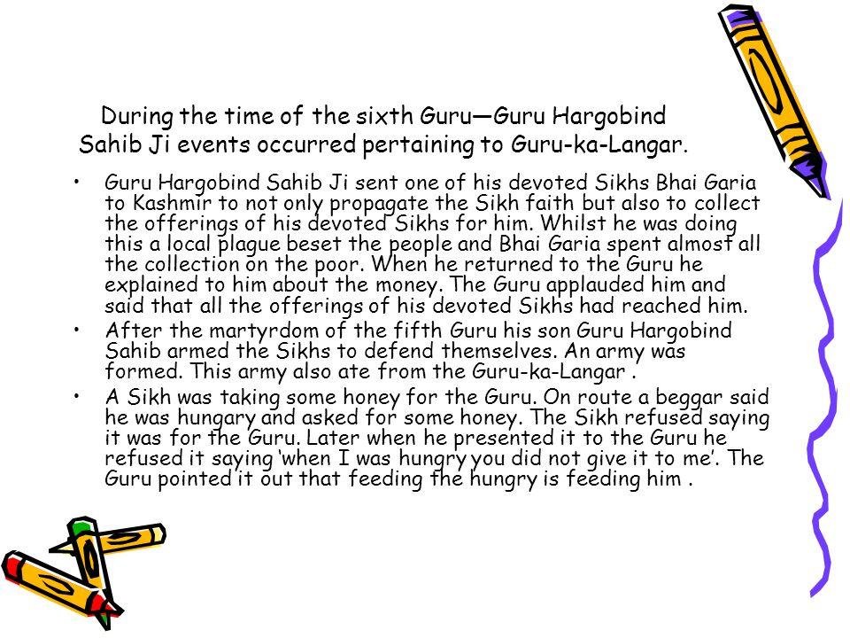 During the time of the sixth Guru—Guru Hargobind Sahib Ji events occurred pertaining to Guru-ka-Langar. Guru Hargobind Sahib Ji sent one of his devote