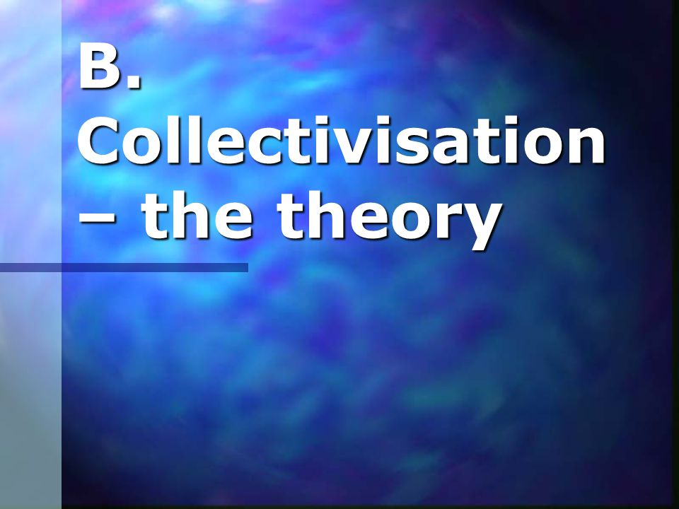 B. Collectivisation – the theory